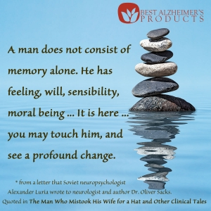 Best Alzheimer's Products - About Us | A man does not consist of memory alone. He has feeling, will, sensibility, moral being ... It is here ... you may touch him, and see a profound change. * from a letter that Soviet neuropsychologist Alexander Luria wrote to neurologist and author Dr. Oliver Sacks. Quoted in The Man Who Mistook His Wife for a Hat and Other Clinical Tales.